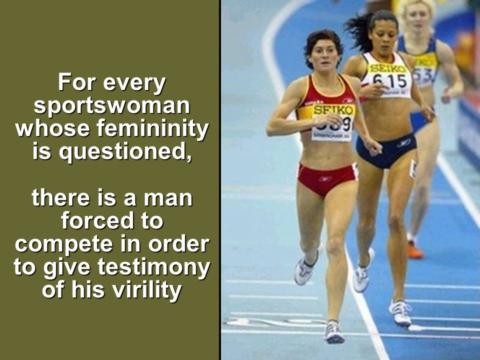 For every sportswoman whose femininity is questioned, there is a man forced to compete in order to give testimony of his virility