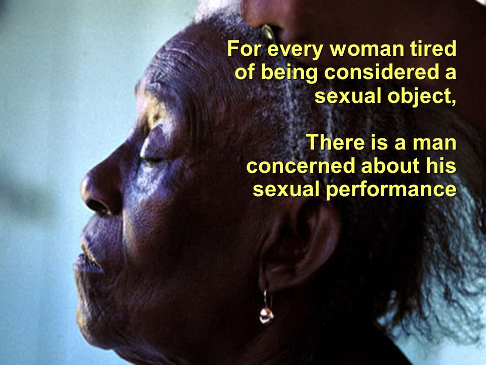 For every woman tired of being considered a sexual object, There is a man concerned about his sexual performance