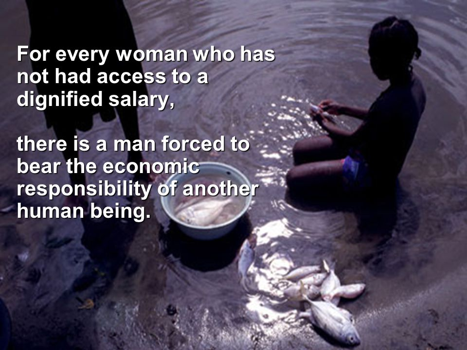 For every woman who has not had access to a dignified salary, there is a man forced to bear the economic responsibility of another human being.