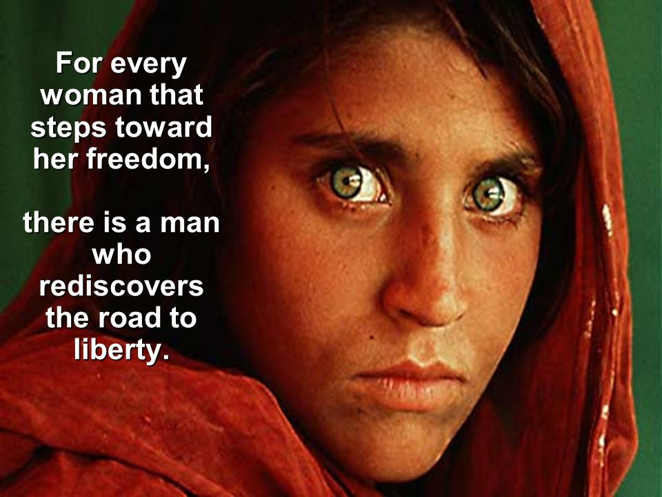 For every woman that steps toward her freedom, there is a man who rediscovers the road to liberty.