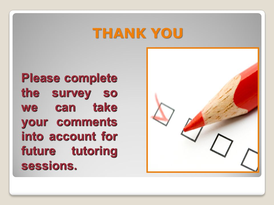 THANK YOU Please complete the survey so we can take your comments into account for future tutoring sessions.