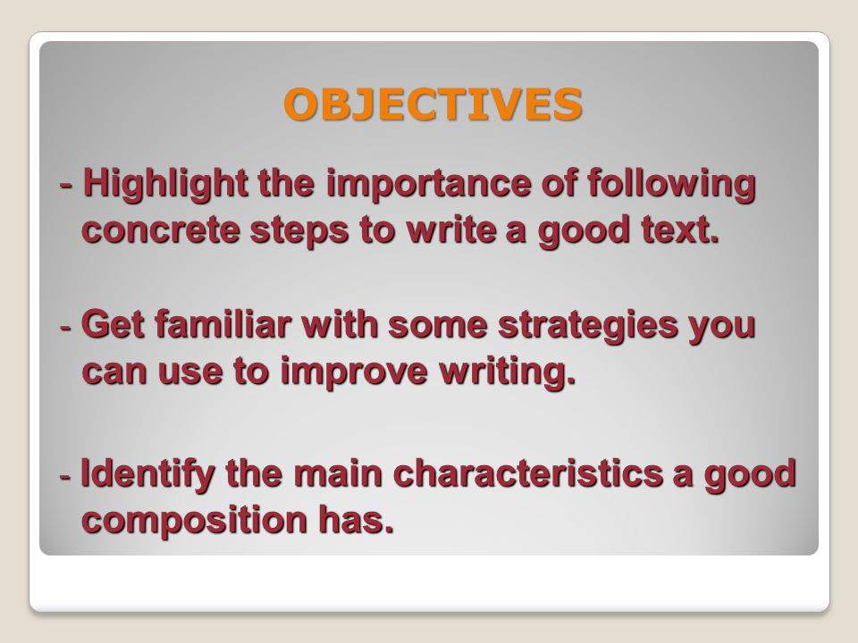 OBJECTIVES Highlight the importance of following concrete steps to write a good text. Get familiar with some strategies you.