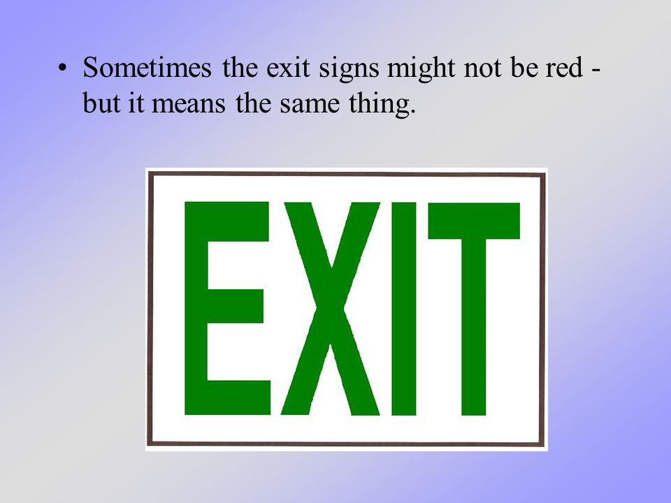 And sometimes the exit sign may have an arrow on it - leading us to another exit to the outside.
