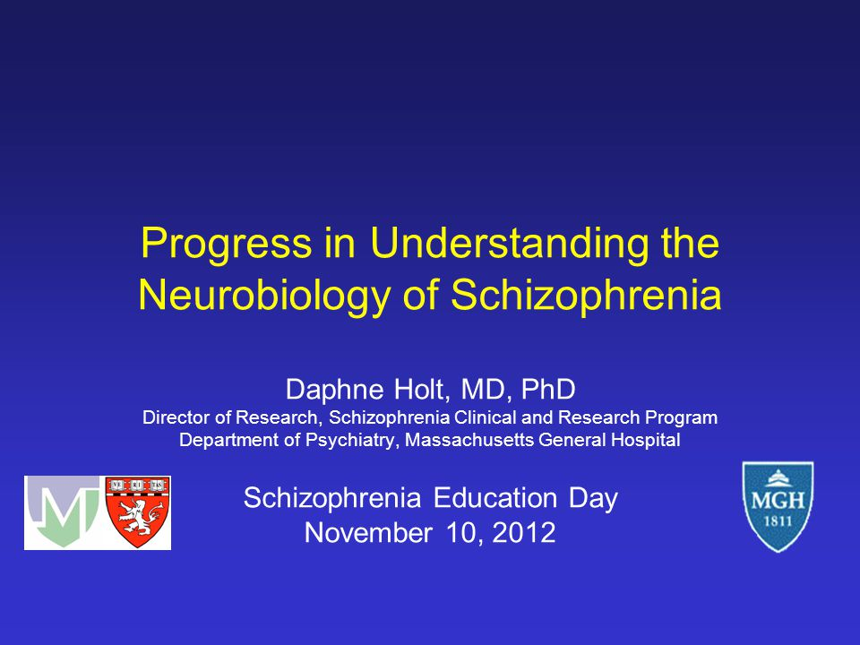 Progress in Understanding the Neurobiology of Schizophrenia Daphne Holt, MD, PhD Director of Research, Schizophrenia Clinical and Research Program Department of Psychiatry, Massachusetts General Hospital Schizophrenia Education Day November 10, 2012
