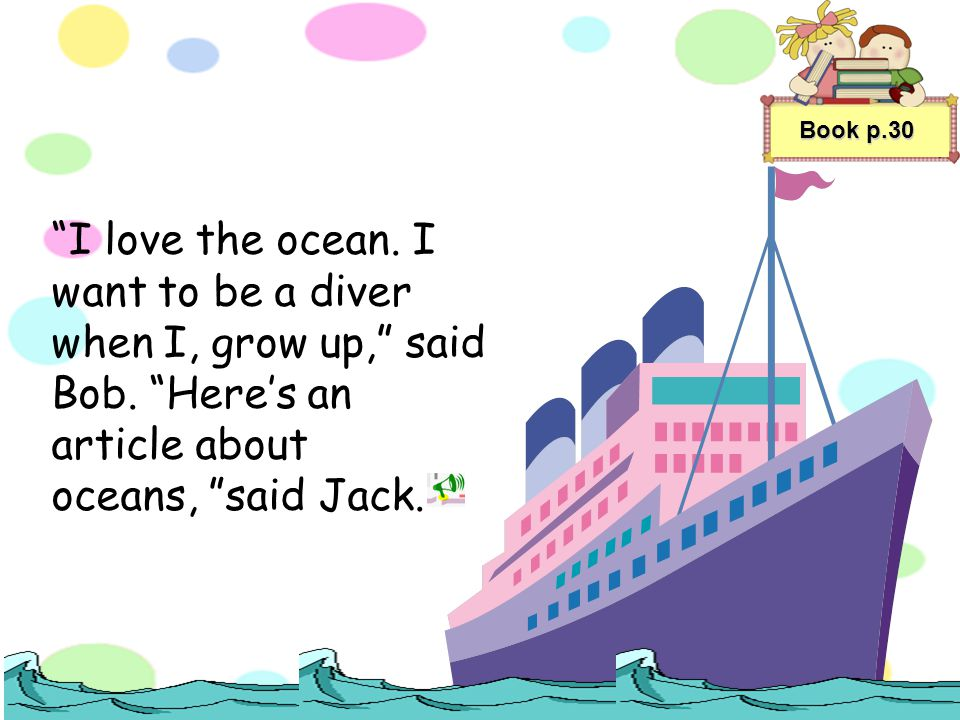 Book p.30 I love the ocean. I want to be a diver when I, grow up, said Bob.