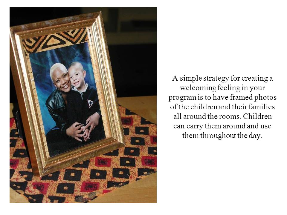A simple strategy for creating a welcoming feeling in your program is to have framed photos of the children and their families all around the rooms.