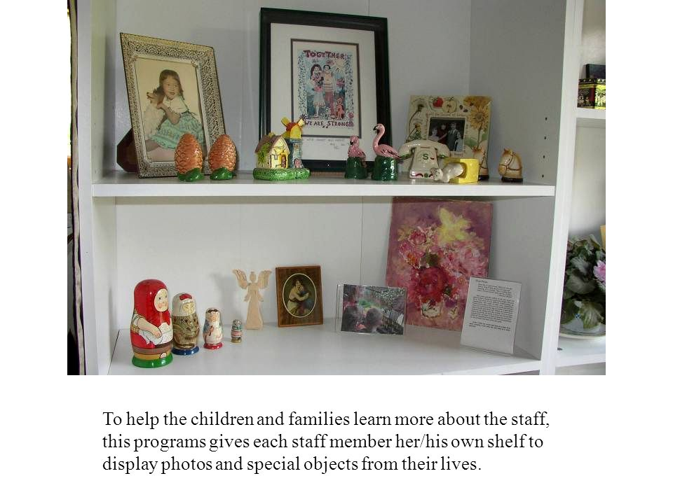 To help the children and families learn more about the staff, this programs gives each staff member her/his own shelf to display photos and special objects from their lives.