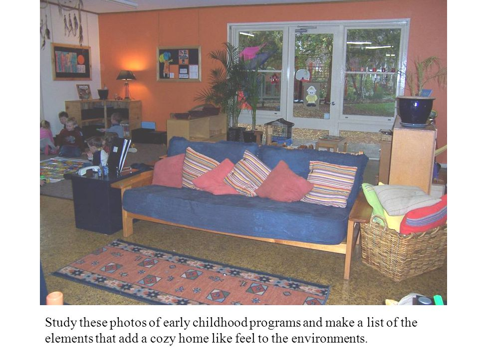 Study these photos of early childhood programs and make a list of the elements that add a cozy home like feel to the environments.