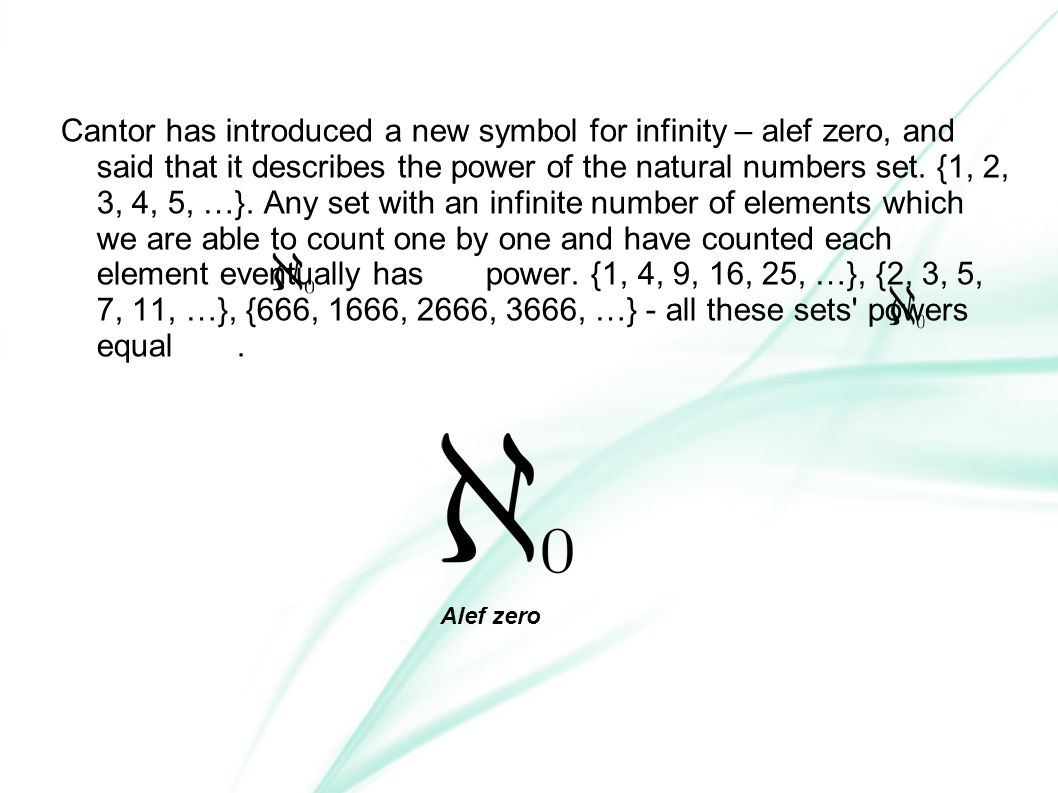 Cantor has introduced a new symbol for infinity – alef zero, and said that it describes the power of the natural numbers set. {1, 2, 3, 4, 5, …}. Any set with an infinite number of elements which we are able to count one by one and have counted each element eventually has power. {1, 4, 9, 16, 25, …}, {2, 3, 5, 7, 11, …}, {666, 1666, 2666, 3666, …} - all these sets powers equal .