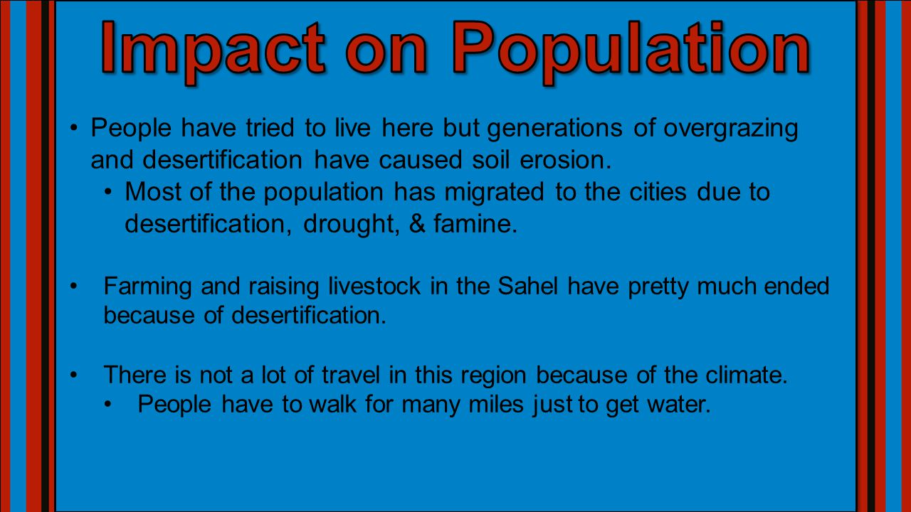 Impact on Population People have tried to live here but generations of overgrazing and desertification have caused soil erosion.
