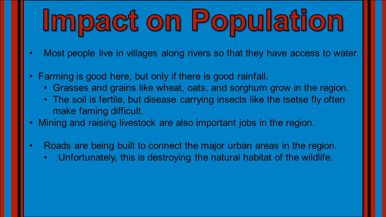 Impact on Population Most people live in villages along rivers so that they have access to water.