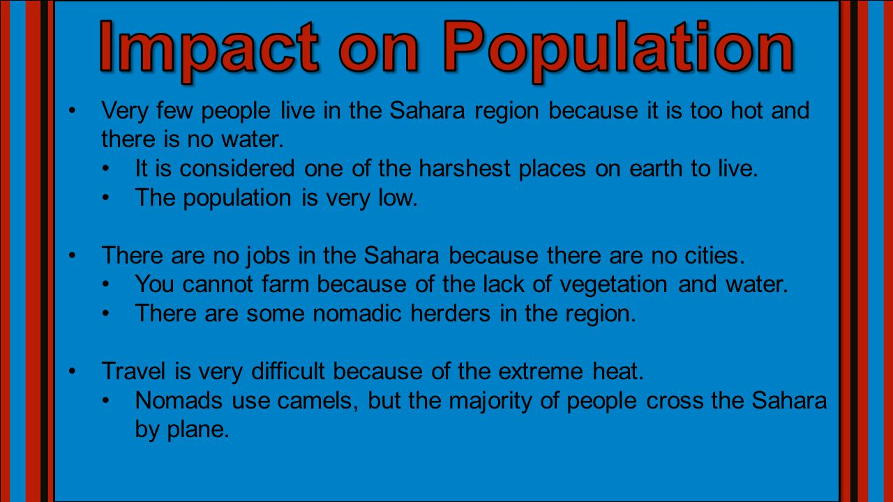 Impact on Population Very few people live in the Sahara region because it is too hot and there is no water.
