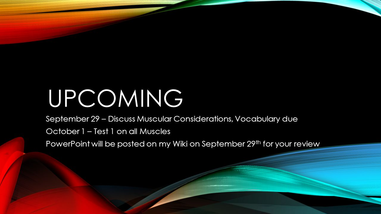Upcoming September 29 – Discuss Muscular Considerations, Vocabulary due. October 1 – Test 1 on all Muscles.