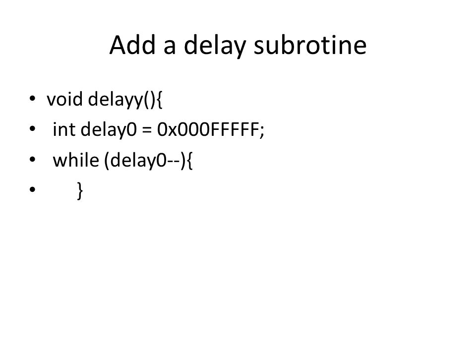 Add a delay subrotine void delayy(){ int delay0 = 0x000FFFFF;
