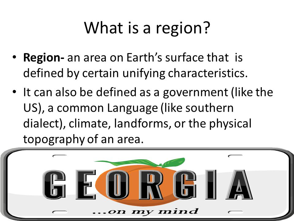What is a region Region- an area on Earth's surface that is defined by certain unifying characteristics.