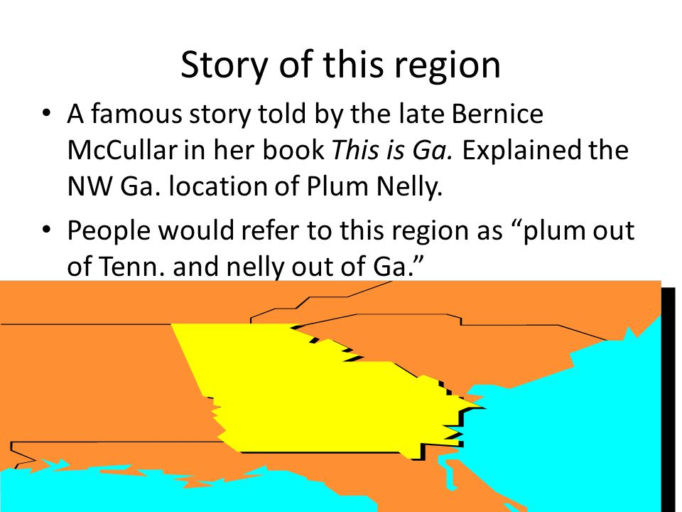Story of this region A famous story told by the late Bernice McCullar in her book This is Ga. Explained the NW Ga. location of Plum Nelly.