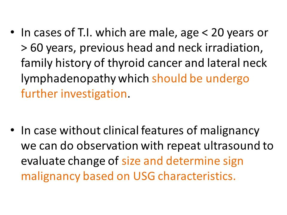 In cases of T.I. which are male, age < 20 years or > 60 years, previous head and neck irradiation, family history of thyroid cancer and lateral neck lymphadenopathy which should be undergo further investigation.
