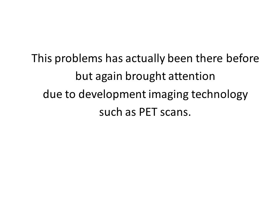 This problems has actually been there before but again brought attention due to development imaging technology such as PET scans.