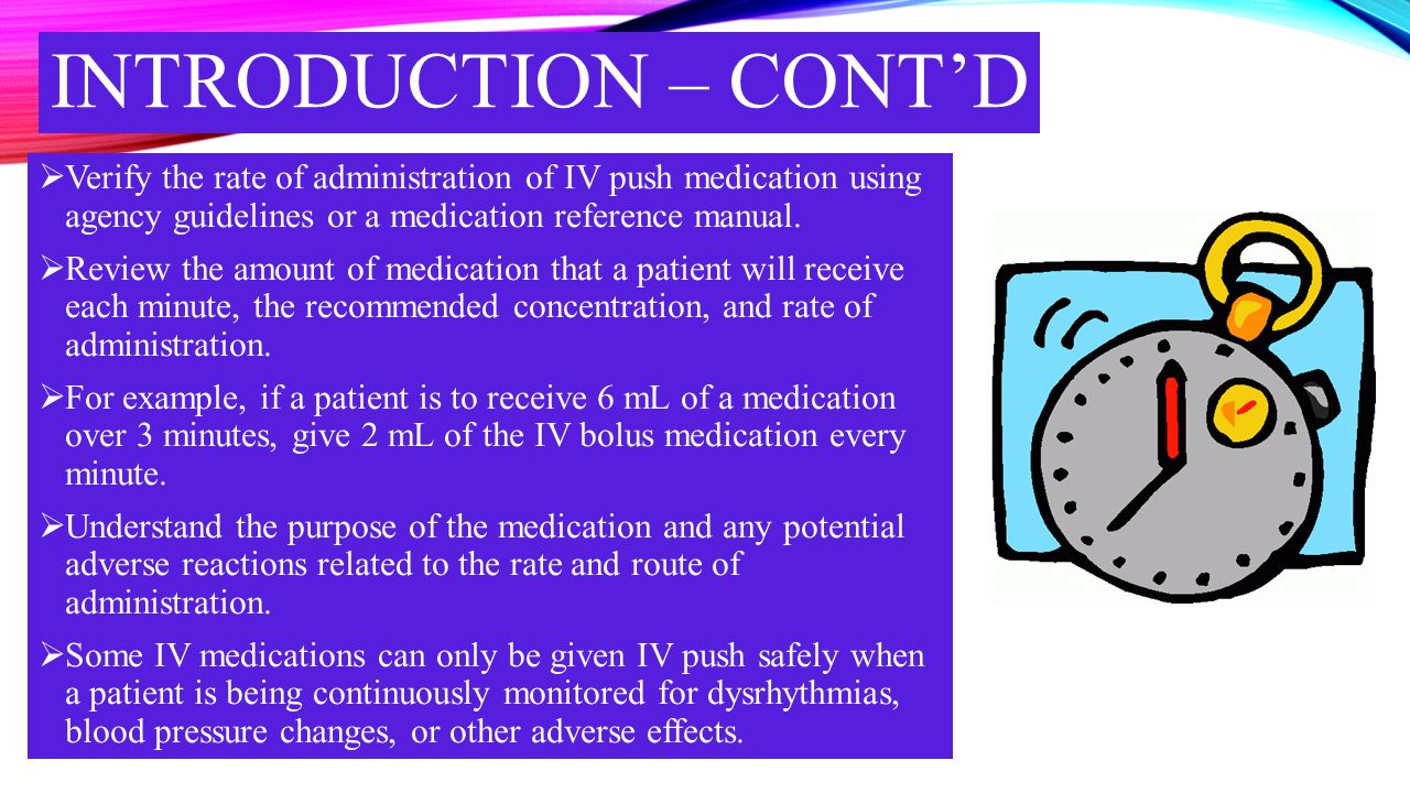 INTRODUCTION – CONT'D Verify the rate of administration of IV push medication using agency guidelines or a medication reference manual.