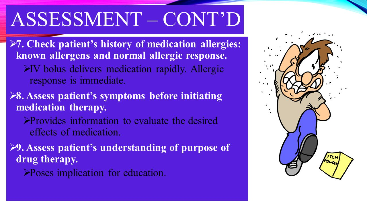 ASSESSMENT – CONT'D 7. Check patient's history of medication allergies: known allergens and normal allergic response.