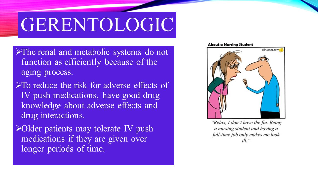 gerentologic The renal and metabolic systems do not function as efficiently because of the aging process.