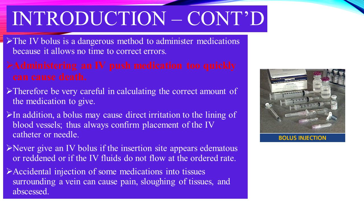 Introduction – cont'd The IV bolus is a dangerous method to administer medications because it allows no time to correct errors.
