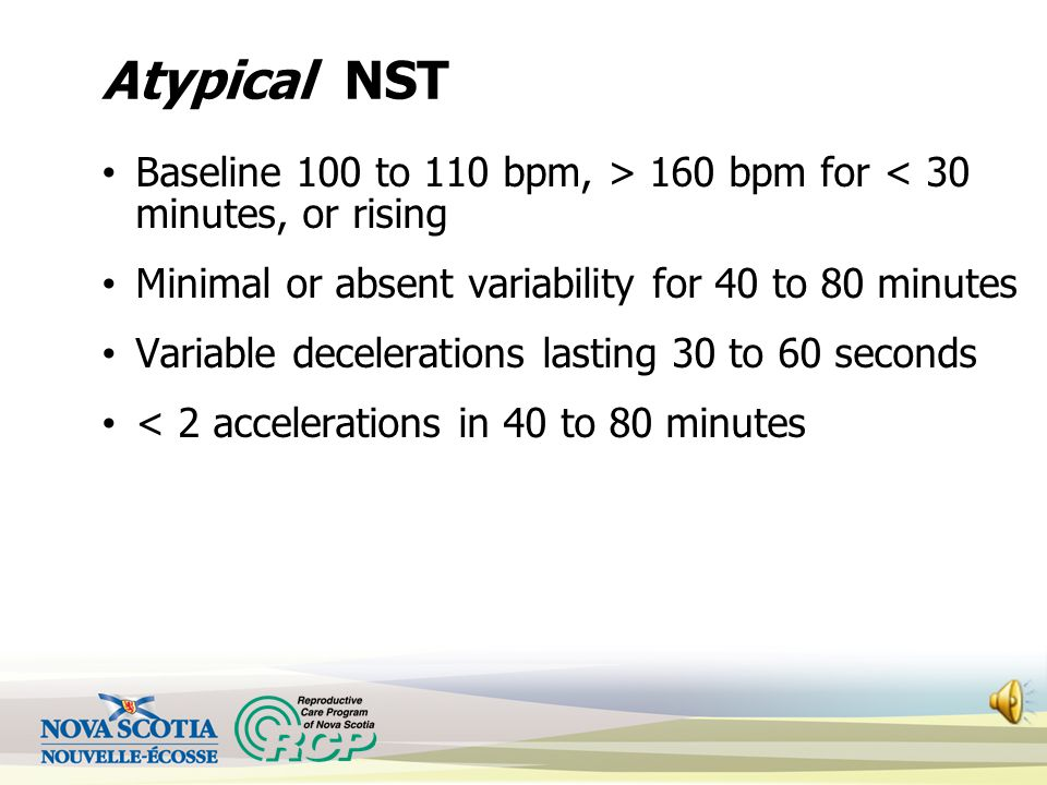 Atypical NST Baseline 100 to 110 bpm, > 160 bpm for < 30 minutes, or rising. Minimal or absent variability for 40 to 80 minutes.
