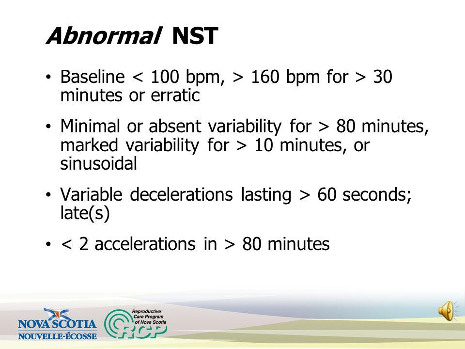 Abnormal NST Baseline < 100 bpm, > 160 bpm for > 30 minutes or erratic.