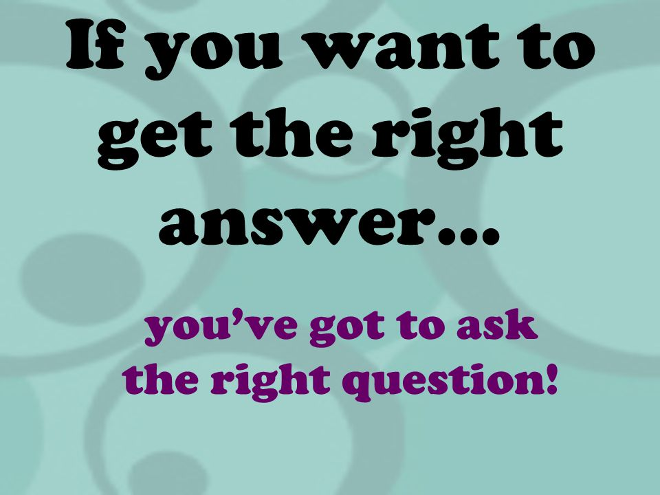 If you want to get the right answer…