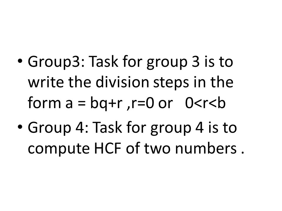 Group3: Task for group 3 is to write the division steps in the form a = bq+r ,r=0 or 0<r<b