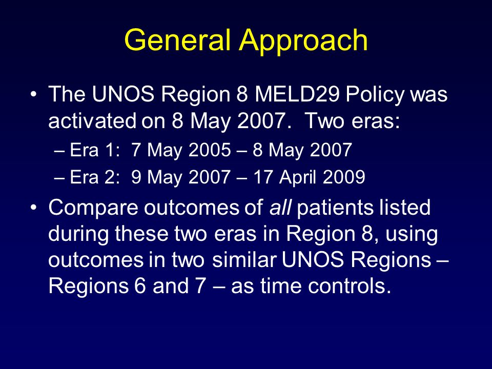 General Approach The UNOS Region 8 MELD29 Policy was activated on 8 May 2007. Two eras: Era 1: 7 May 2005 – 8 May 2007.