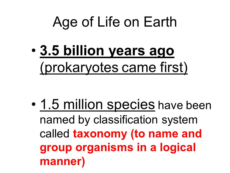 Age of Life on Earth 3.5 billion years ago (prokaryotes came first)
