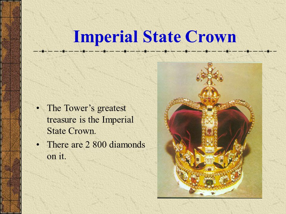 Imperial State Crown The Tower's greatest treasure is the Imperial State Crown.