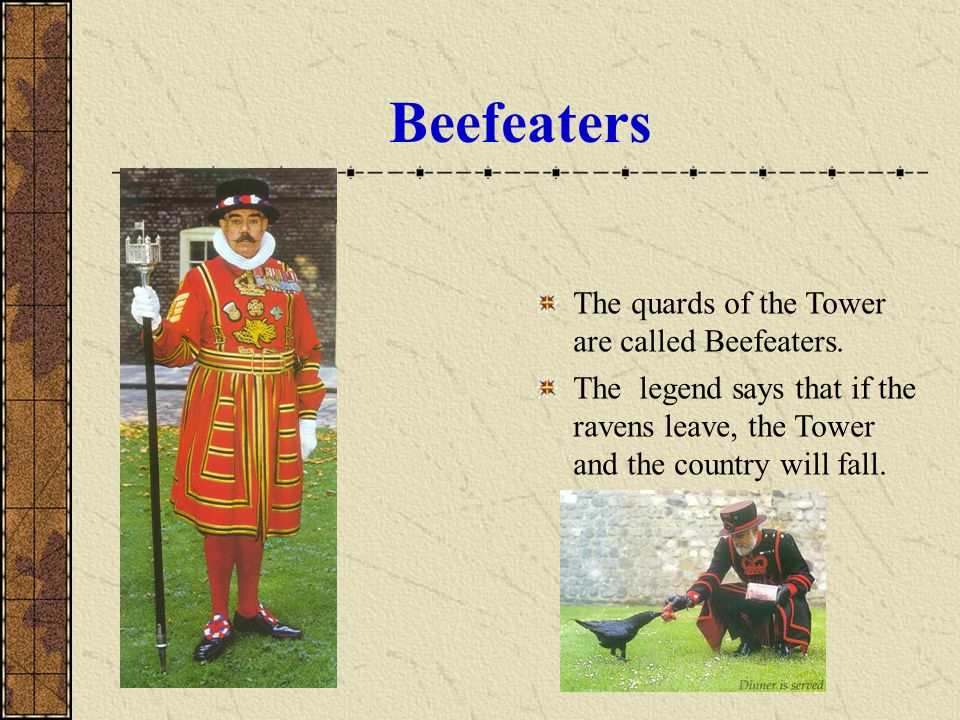 Beefeaters The quards of the Tower are called Beefeaters.