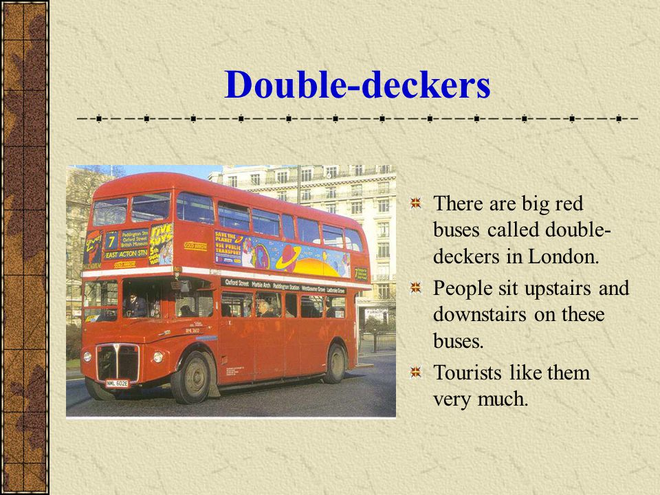 Double-deckers There are big red buses called double-deckers in London. People sit upstairs and downstairs on these buses.