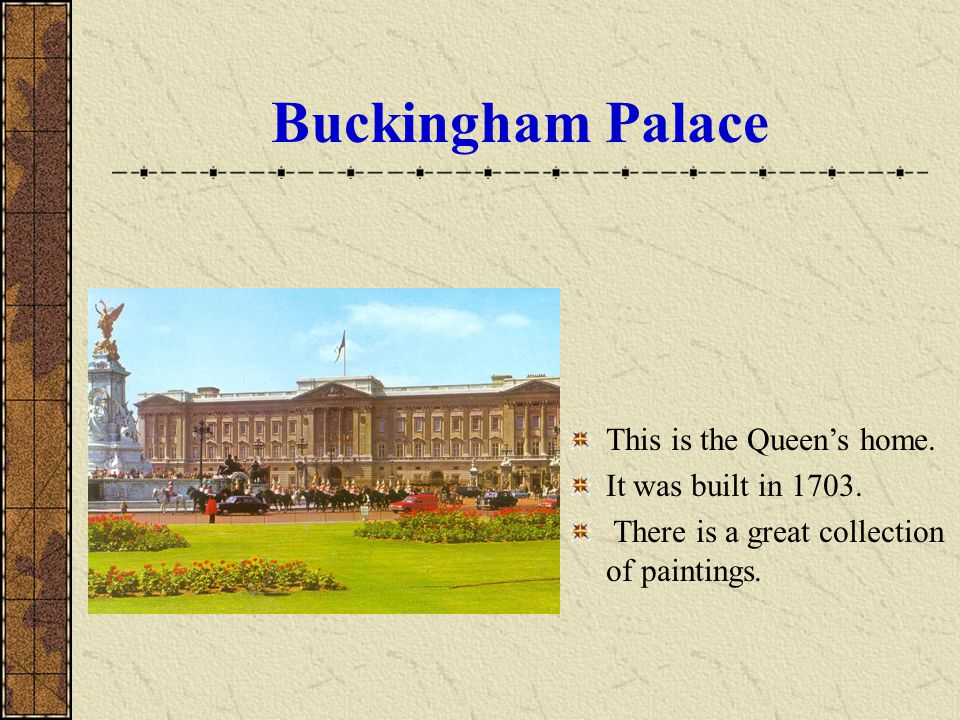 Buckingham Palace This is the Queen's home. It was built in 1703.