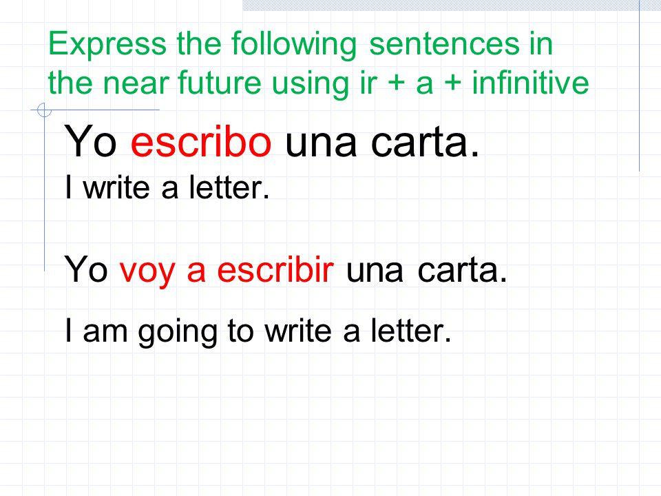 Yo escribo una carta. Yo voy a escribir una carta.