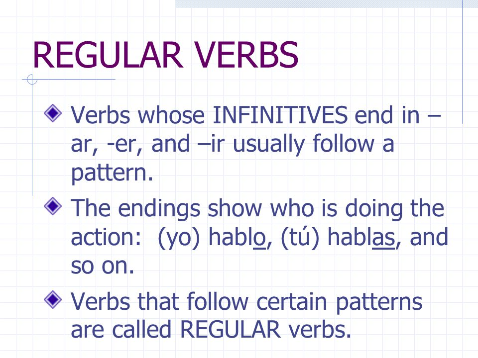 REGULAR VERBS Verbs whose INFINITIVES end in – ar, -er, and –ir usually follow a pattern.