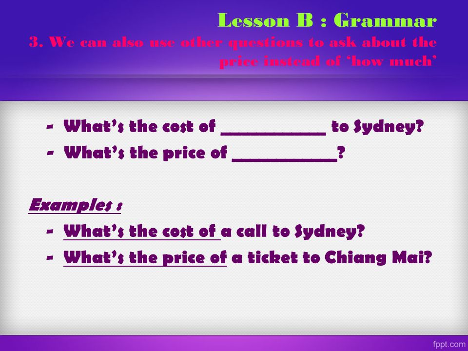 Lesson B : Grammar 3. We can also use other questions to ask about the price instead of 'how much'