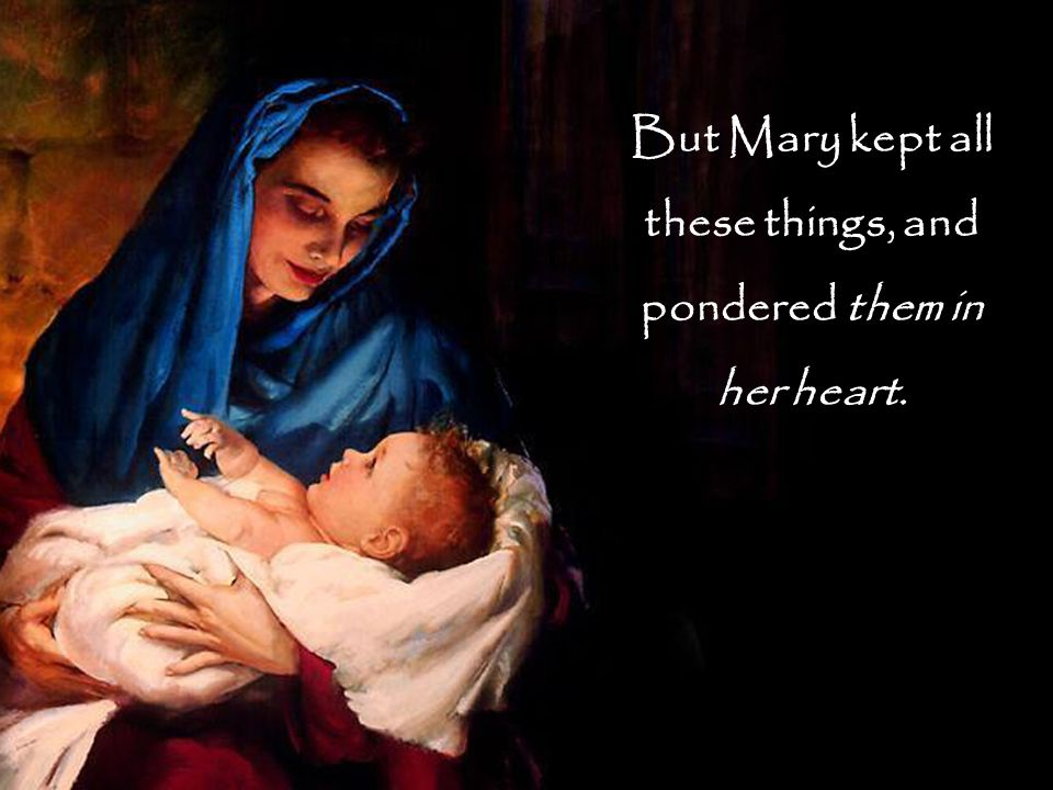 But Mary kept all these things, and pondered them in her heart.