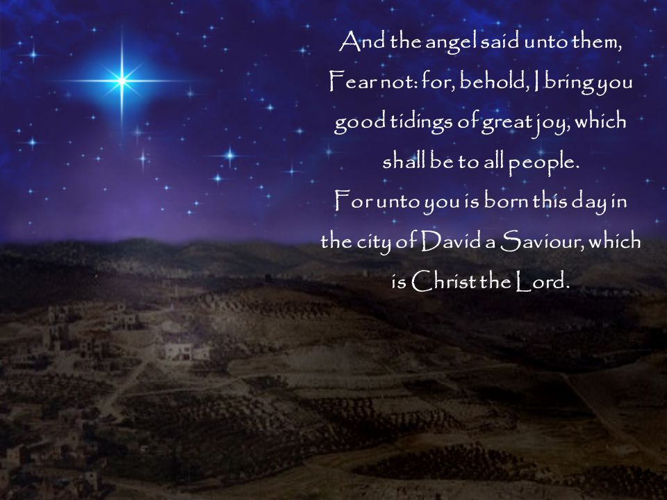 And the angel said unto them, Fear not: for, behold, I bring you good tidings of great joy, which shall be to all people.
