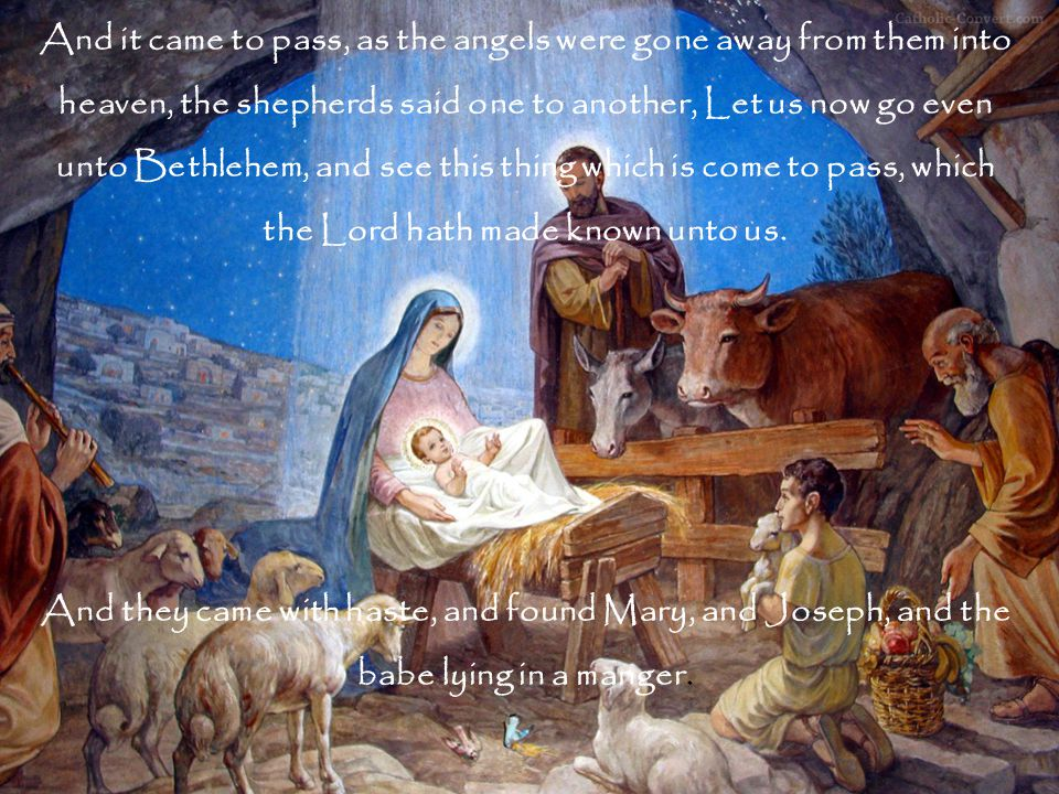 And it came to pass, as the angels were gone away from them into heaven, the shepherds said one to another, Let us now go even unto Bethlehem, and see this thing which is come to pass, which the Lord hath made known unto us.