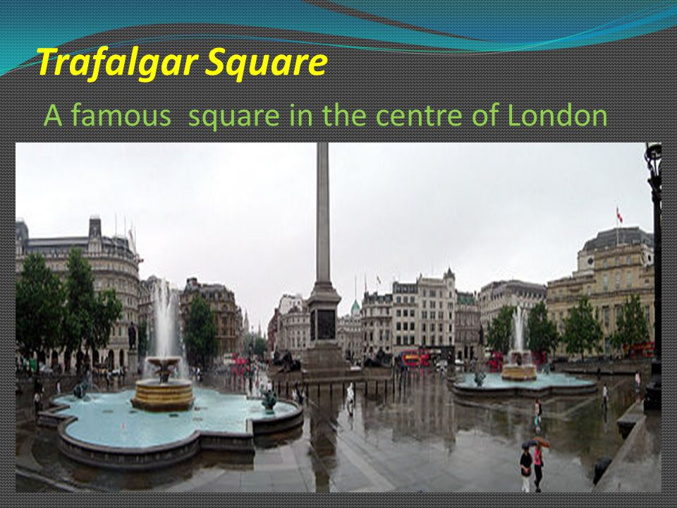 Trafalgar Square A famous square in the centre of London