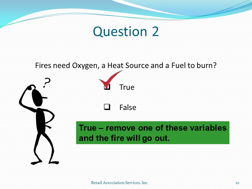 Question 2 Fires need Oxygen, a Heat Source and a Fuel to burn True