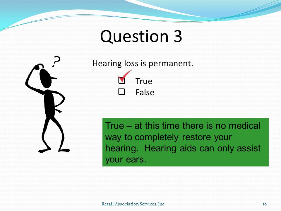 Question 3 Hearing loss is permanent. True False