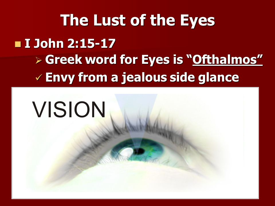 The Lust of the Eyes I John 2:15-17 Greek word for Eyes is Ofthalmos