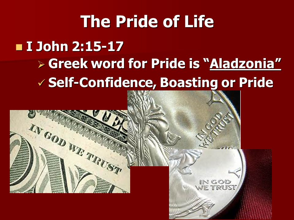 The Pride of Life I John 2:15-17 Greek word for Pride is Aladzonia