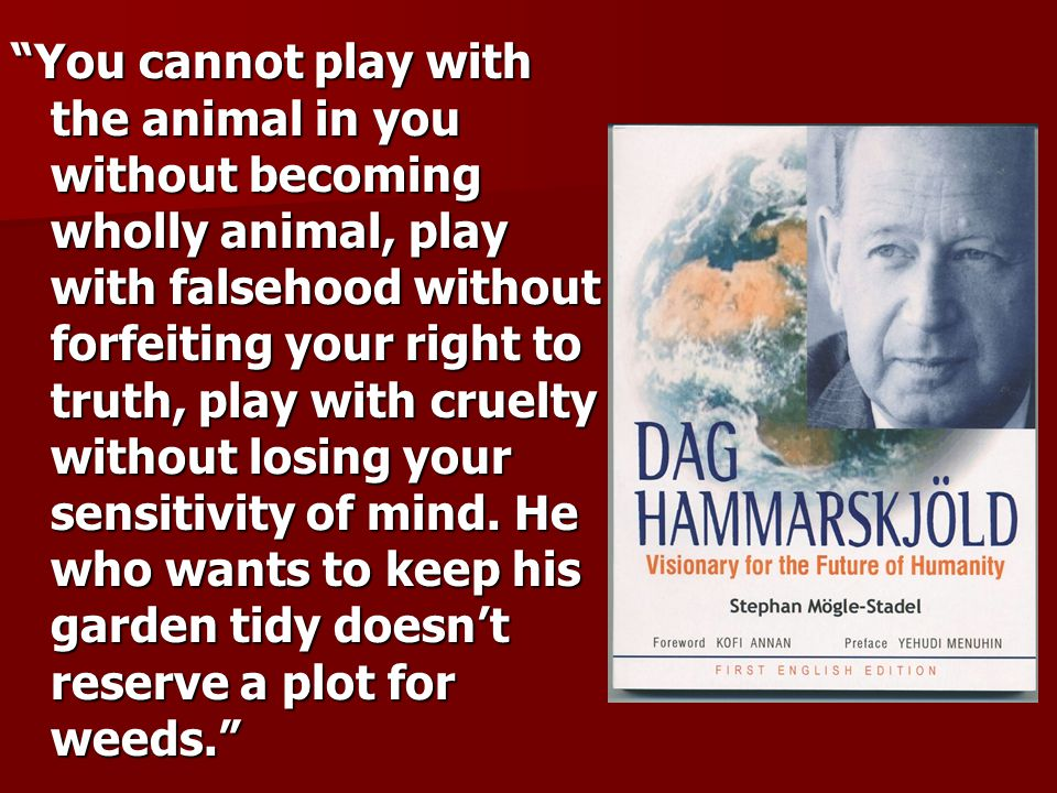 You cannot play with the animal in you without becoming wholly animal, play with falsehood without forfeiting your right to truth, play with cruelty without losing your sensitivity of mind.
