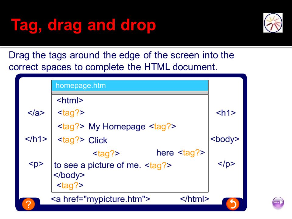 Tag, drag and drop Drag the tags around the edge of the screen into the correct spaces to complete the HTML document.