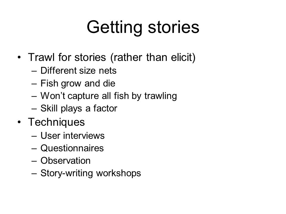 Getting stories Trawl for stories (rather than elicit) Techniques